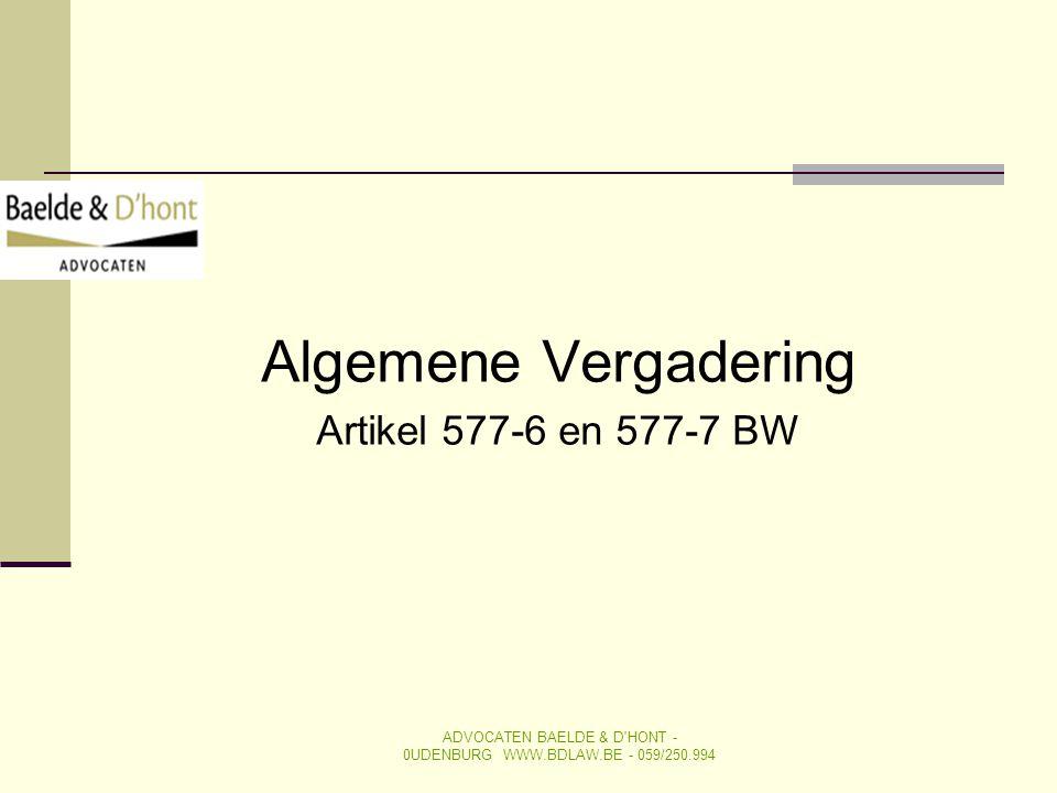 Algemene Vergadering Artikel 577-6 en 577-7 BW ADVOCATEN BAELDE & D'HONT - 0UDENBURG WWW.BDLAW.BE - 059/250.994