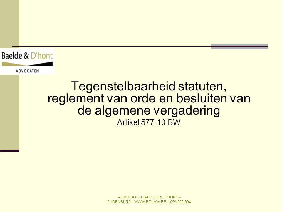 Tegenstelbaarheid statuten, reglement van orde en besluiten van de algemene vergadering Artikel 577-10 BW ADVOCATEN BAELDE & D'HONT - 0UDENBURG WWW.BD