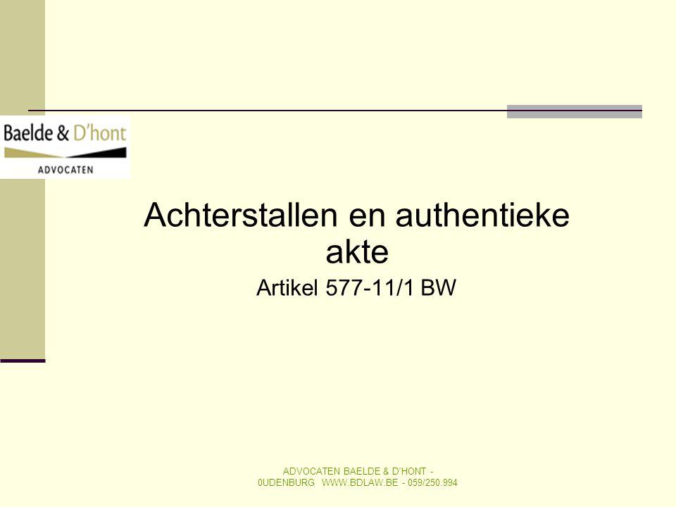 Achterstallen en authentieke akte Artikel 577-11/1 BW ADVOCATEN BAELDE & D'HONT - 0UDENBURG WWW.BDLAW.BE - 059/250.994