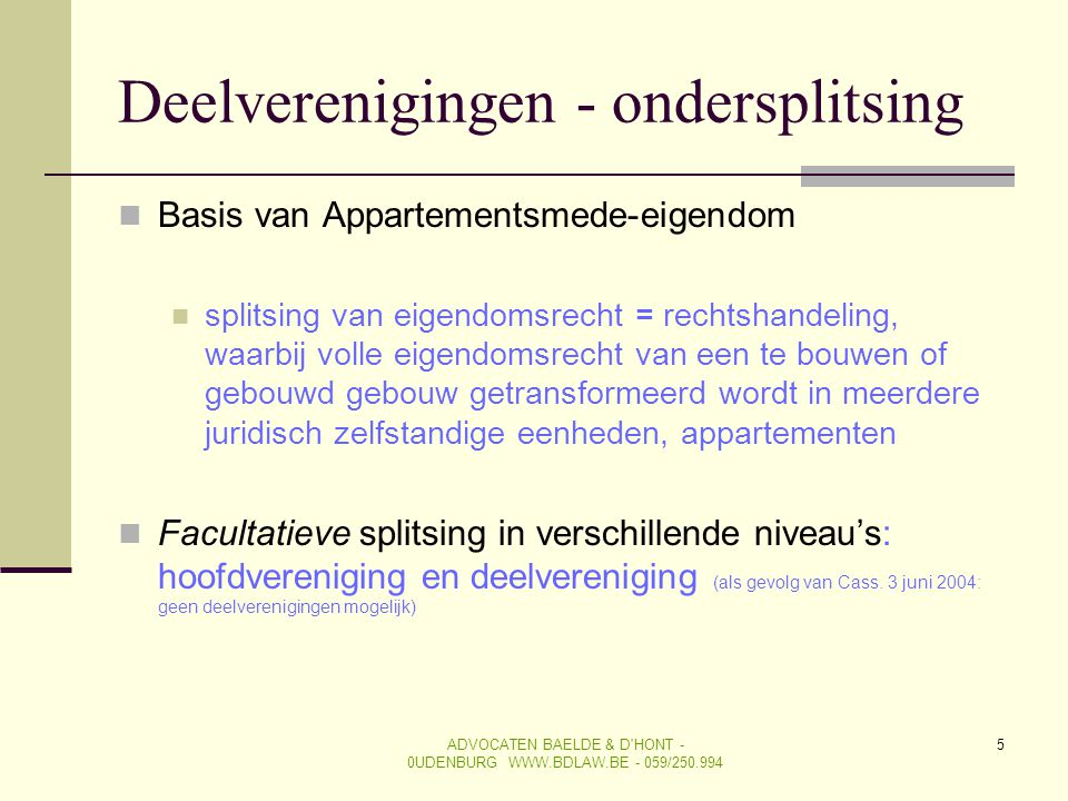 ADVOCATEN BAELDE & D'HONT - 0UDENBURG WWW.BDLAW.BE - 059/250.994 5 Deelverenigingen - ondersplitsing  Basis van Appartementsmede-eigendom  splitsing