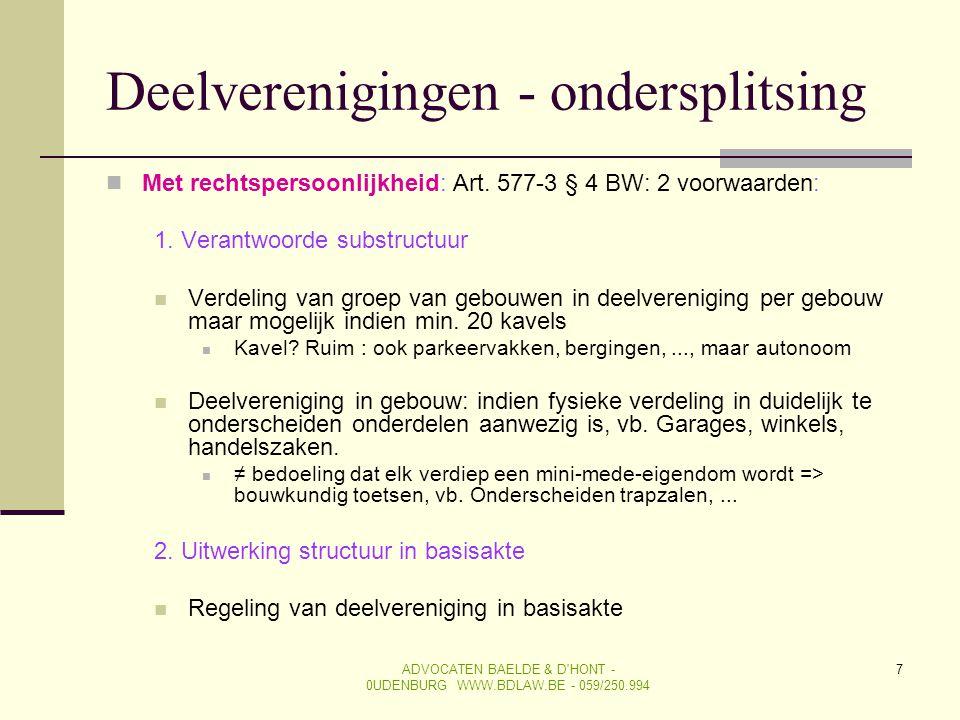 ADVOCATEN BAELDE & D'HONT - 0UDENBURG WWW.BDLAW.BE - 059/250.994 7 Deelverenigingen - ondersplitsing  Met rechtspersoonlijkheid: Art. 577-3 § 4 BW: 2