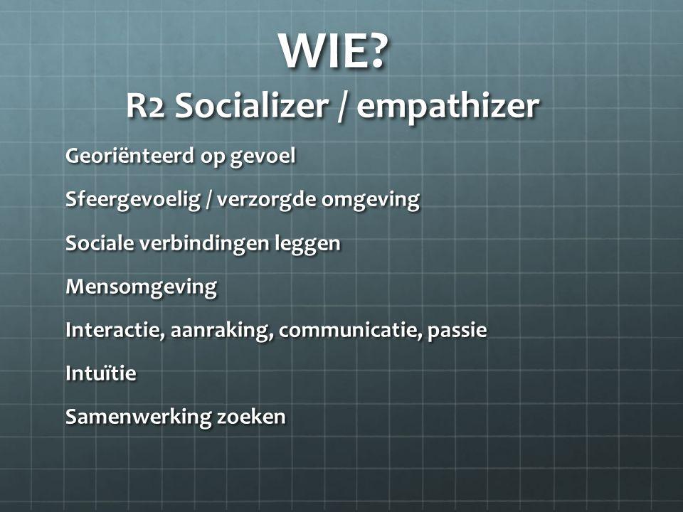 WIE? R2 Socializer / empathizer Georiënteerd op gevoel Sfeergevoelig / verzorgde omgeving Sociale verbindingen leggen Mensomgeving Interactie, aanraki