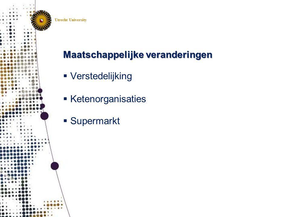 Utrecht University Maatschappelijke veranderingen  Verstedelijking  Ketenorganisaties  Supermarkt