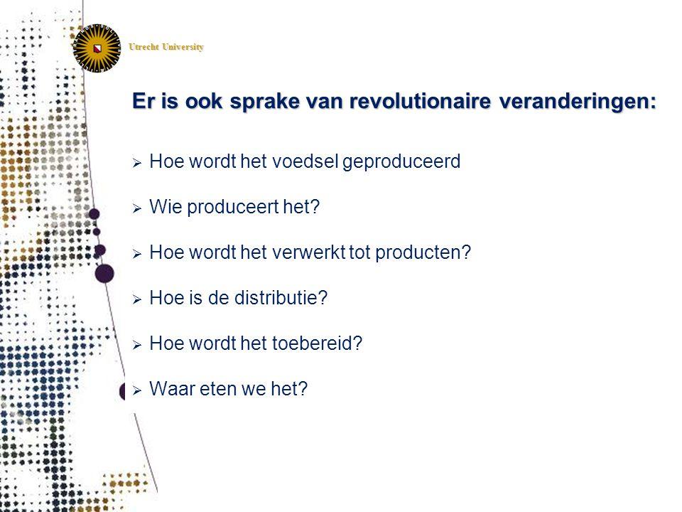 Utrecht University Er is ook sprake van revolutionaire veranderingen:  Hoe wordt het voedsel geproduceerd  Wie produceert het?  Hoe wordt het verwe
