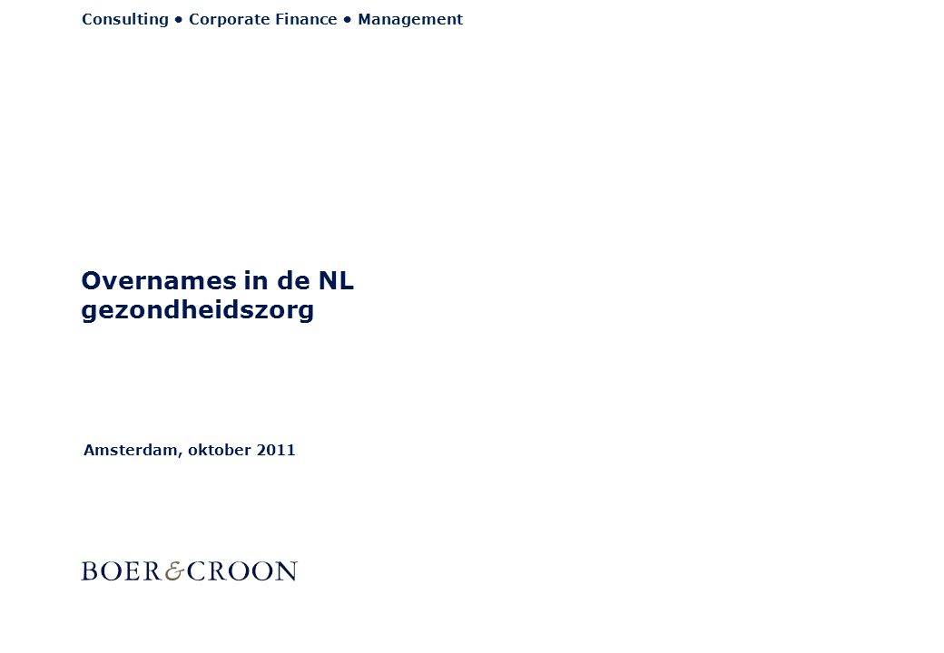 Consulting • Corporate Finance • Management Amsterdam, oktober 2011 Overnames in de NL gezondheidszorg