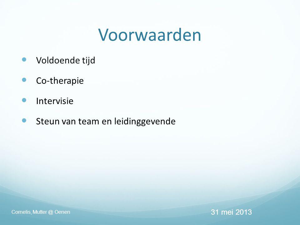 Voorwaarden  Voldoende tijd  Co-therapie  Intervisie  Steun van team en leidinggevende 31 mei 2013 Cornelis, Mutter @ Oenen