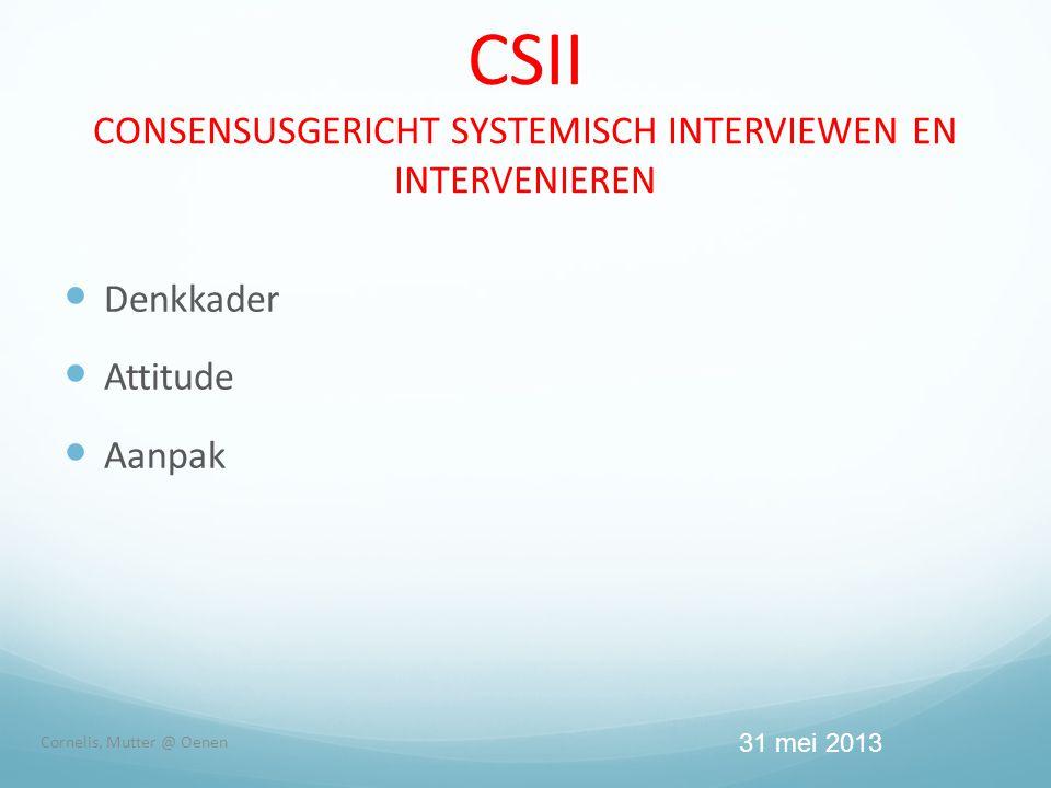 CSII CONSENSUSGERICHT SYSTEMISCH INTERVIEWEN EN INTERVENIEREN  Denkkader  Attitude  Aanpak Cornelis, Mutter @ Oenen 31 mei 2013