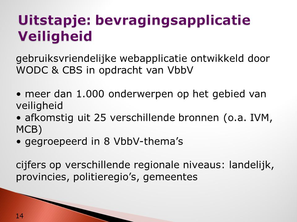 Uitstapje: bevragingsapplicatie Veiligheid 14 gebruiksvriendelijke webapplicatie ontwikkeld door WODC & CBS in opdracht van VbbV • meer dan 1.000 onde
