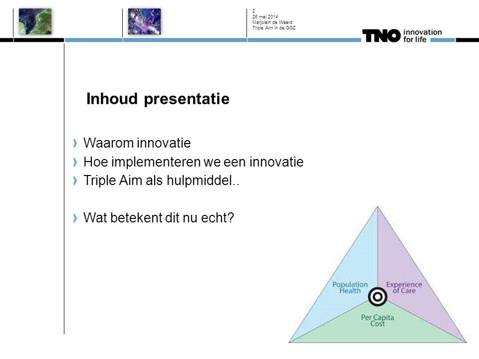 Inhoud presentatie Waarom innovatie Hoe implementeren we een innovatie Triple Aim als hulpmiddel.. Wat betekent dit nu echt? 26 mei 2014 Marjolein de