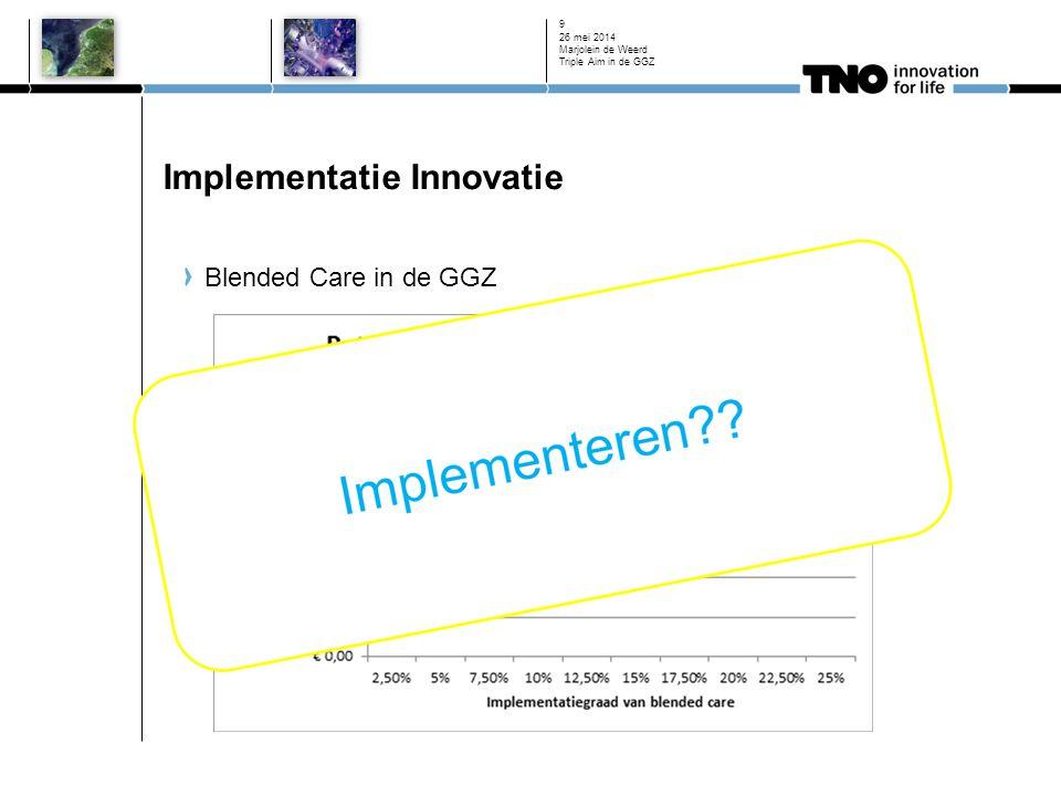 Implementatie Innovatie Blended Care in de GGZ 26 mei 2014 Marjolein de Weerd Triple Aim in de GGZ 9