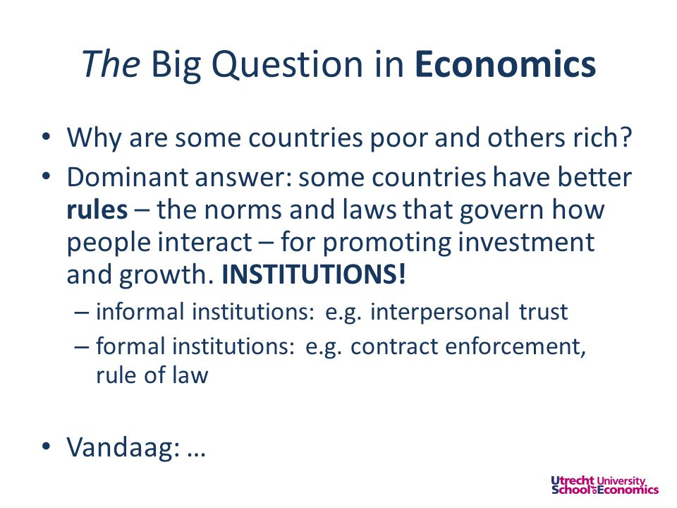 The Big Question in Economics • Why are some countries poor and others rich? • Dominant answer: some countries have better rules – the norms and laws