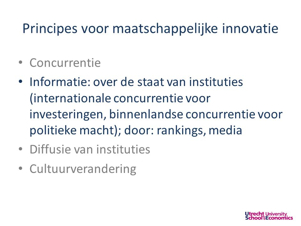 Principes voor maatschappelijke innovatie • Concurrentie • Informatie: over de staat van instituties (internationale concurrentie voor investeringen, binnenlandse concurrentie voor politieke macht); door: rankings, media • Diffusie van instituties • Cultuurverandering