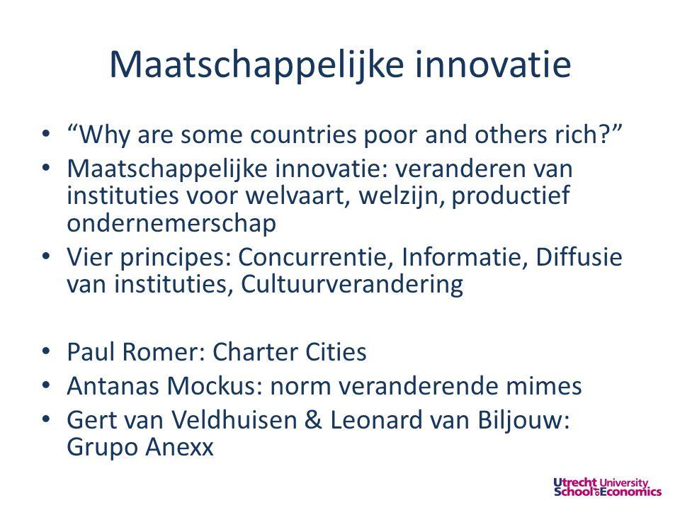 Maatschappelijke innovatie • Why are some countries poor and others rich • Maatschappelijke innovatie: veranderen van instituties voor welvaart, welzijn, productief ondernemerschap • Vier principes: Concurrentie, Informatie, Diffusie van instituties, Cultuurverandering • Paul Romer: Charter Cities • Antanas Mockus: norm veranderende mimes • Gert van Veldhuisen & Leonard van Biljouw: Grupo Anexx