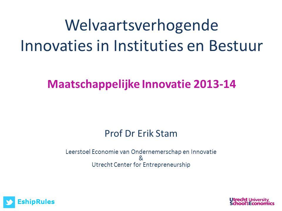 Welvaartsverhogende Innovaties in Instituties en Bestuur Maatschappelijke Innovatie 2013-14 Prof Dr Erik Stam Leerstoel Economie van Ondernemerschap en Innovatie & Utrecht Center for Entrepreneurship EshipRules