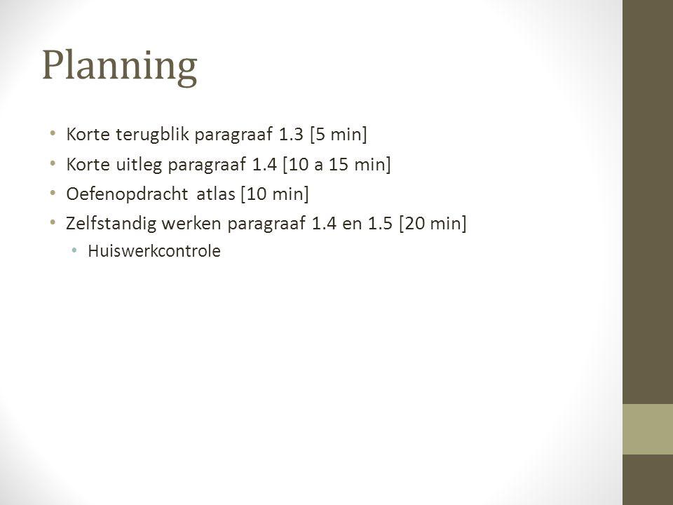 Planning • Korte terugblik paragraaf 1.3 [5 min] • Korte uitleg paragraaf 1.4 [10 a 15 min] • Oefenopdracht atlas [10 min] • Zelfstandig werken paragr