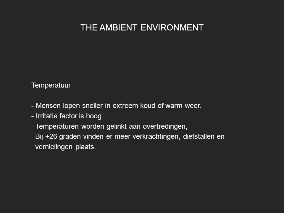 THE AMBIENT ENVIRONMENT Temperatuur - Mensen lopen sneller in extreem koud of warm weer. - Irritatie factor is hoog - Temperaturen worden gelinkt aan