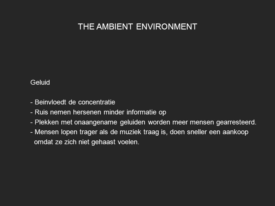 THE AMBIENT ENVIRONMENT Geluid - Beinvloedt de concentratie - Ruis nemen hersenen minder informatie op - Plekken met onaangename geluiden worden meer