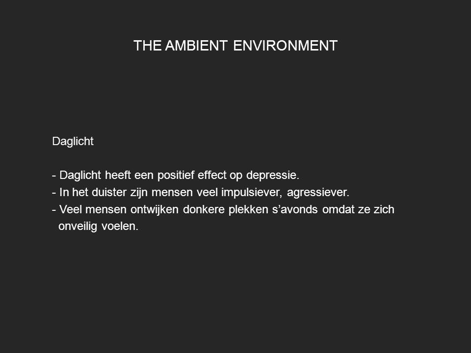 THE AMBIENT ENVIRONMENT Daglicht - Daglicht heeft een positief effect op depressie. - In het duister zijn mensen veel impulsiever, agressiever. - Veel