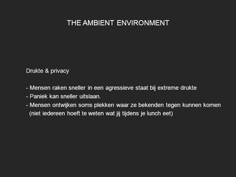 THE AMBIENT ENVIRONMENT Drukte & privacy - Mensen raken sneller in een agressieve staat bij extreme drukte - Paniek kan sneller uitslaan. - Mensen ont