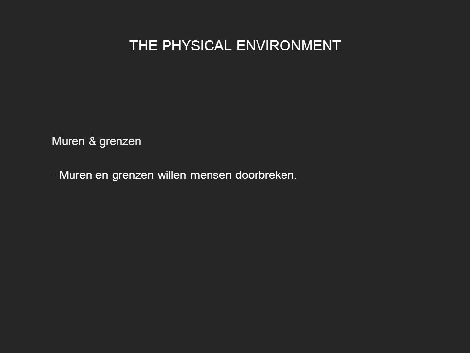 THE PHYSICAL ENVIRONMENT Muren & grenzen - Muren en grenzen willen mensen doorbreken.