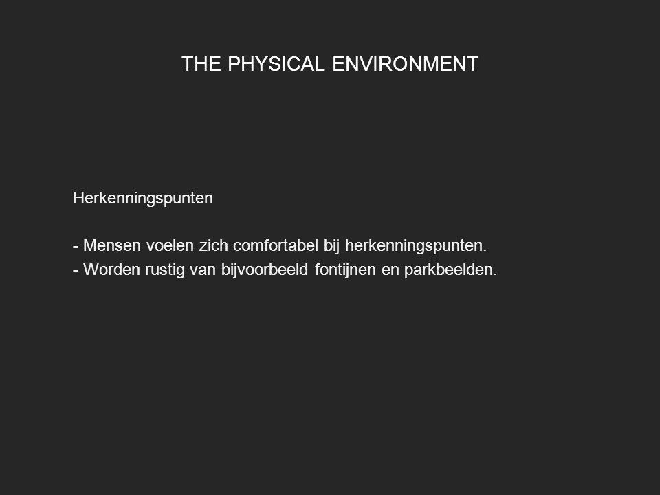 THE PHYSICAL ENVIRONMENT Herkenningspunten - Mensen voelen zich comfortabel bij herkenningspunten. - Worden rustig van bijvoorbeeld fontijnen en parkb