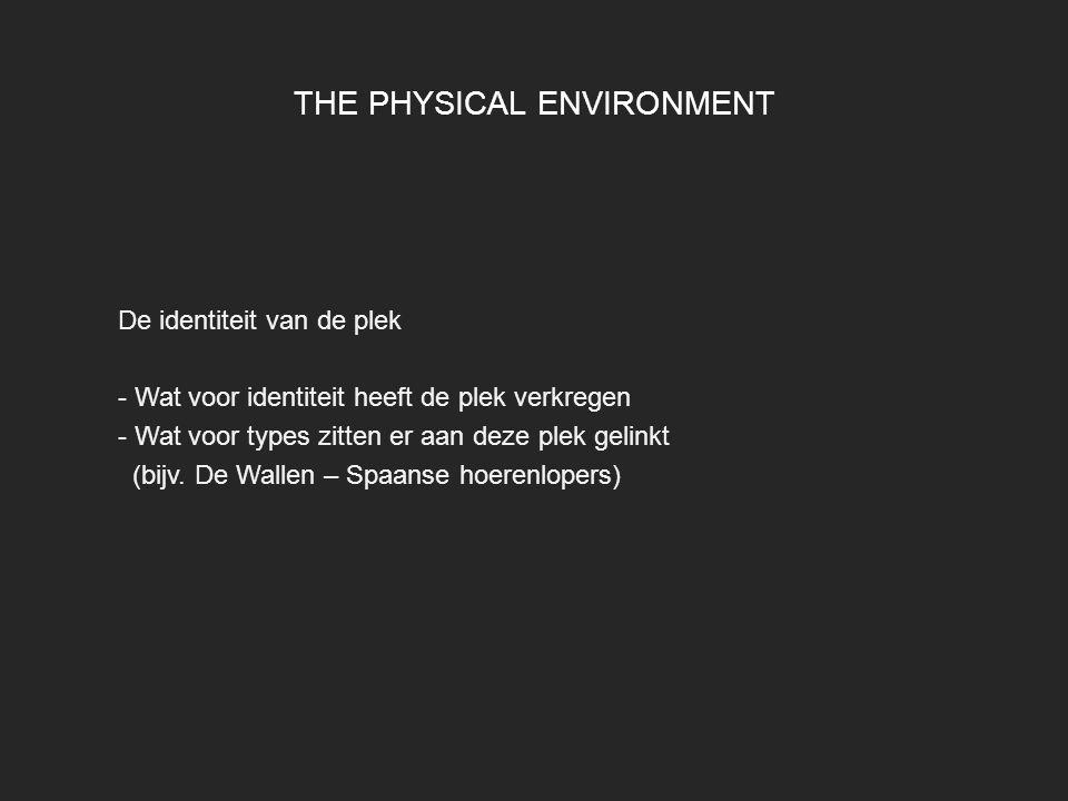THE PHYSICAL ENVIRONMENT De identiteit van de plek - Wat voor identiteit heeft de plek verkregen - Wat voor types zitten er aan deze plek gelinkt (bij
