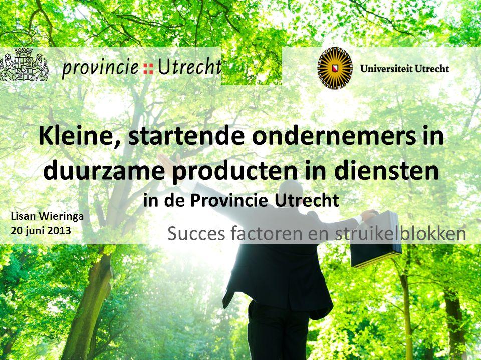 Kleine, startende ondernemers in duurzame producten in diensten in de Provincie Utrecht Succes factoren en struikelblokken Lisan Wieringa 20 juni 2013
