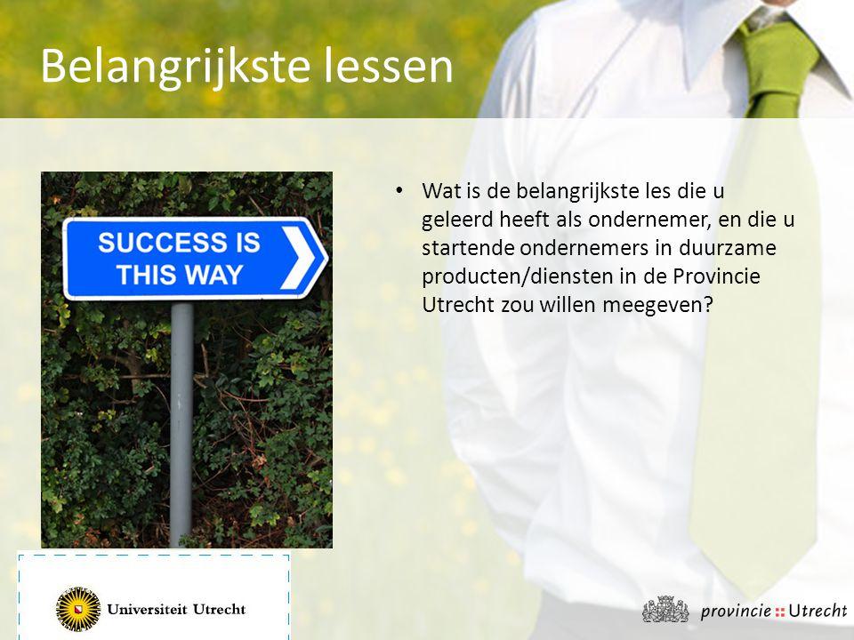 • Wat is de belangrijkste les die u geleerd heeft als ondernemer, en die u startende ondernemers in duurzame producten/diensten in de Provincie Utrech