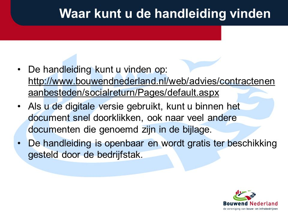 Waar kunt u de handleiding vinden •De handleiding kunt u vinden op: http://www.bouwendnederland.nl/web/advies/contractenen aanbesteden/socialreturn/Pa