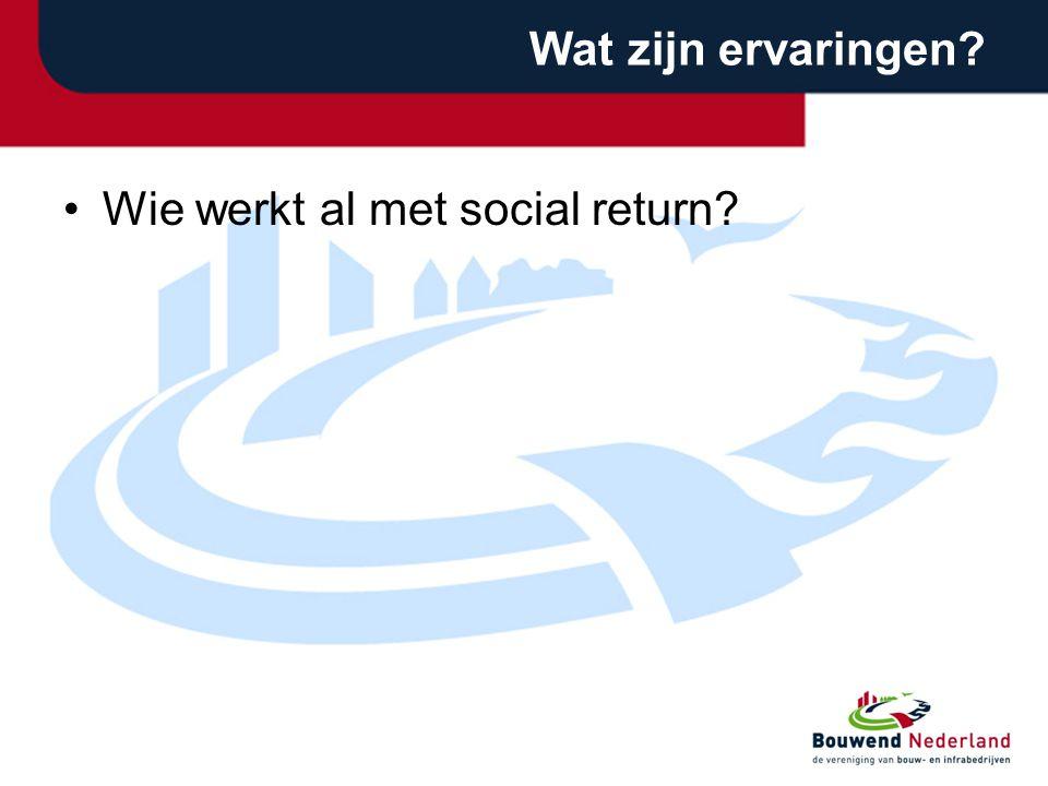 Wat zijn ervaringen? •Wie werkt al met social return?