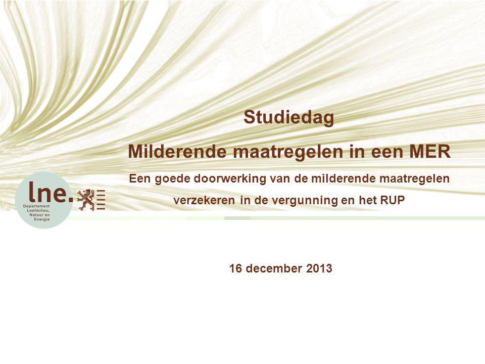 Studiedag Milderende maatregelen in een MER Een goede doorwerking van de milderende maatregelen verzekeren in de vergunning en het RUP 16 december 201