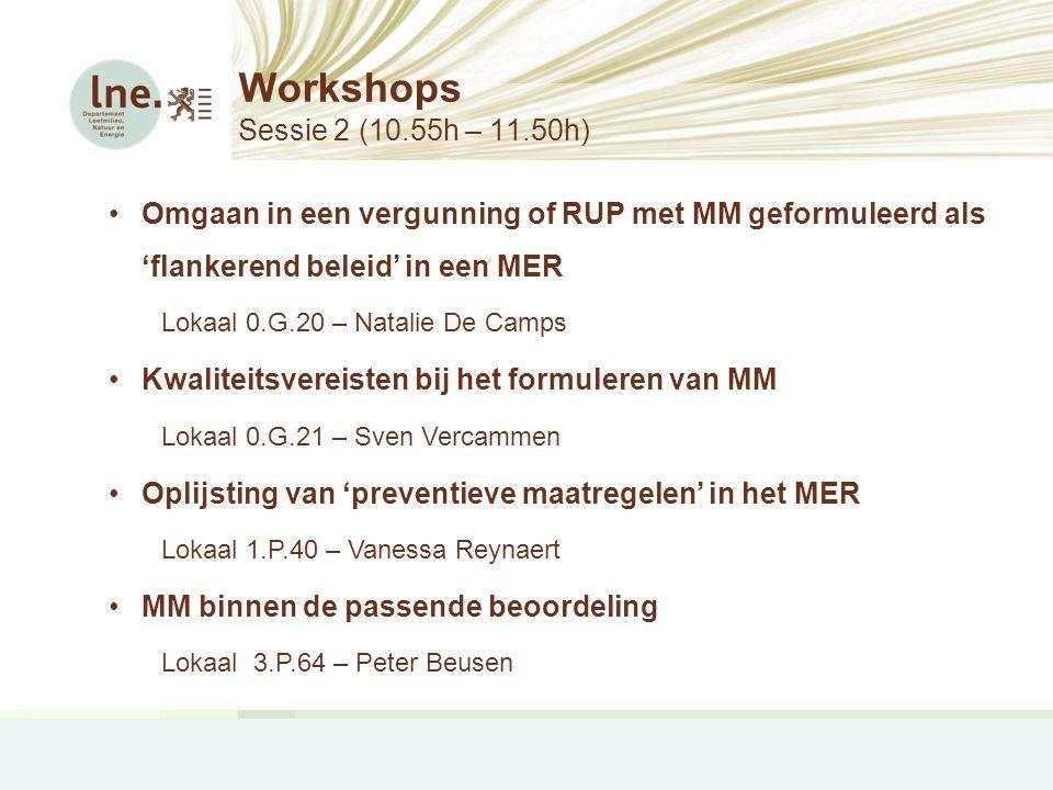 Workshops Sessie 2 (10.55h – 11.50h) •Omgaan in een vergunning of RUP met MM geformuleerd als 'flankerend beleid' in een MER Lokaal 0.G.20 – Natalie D