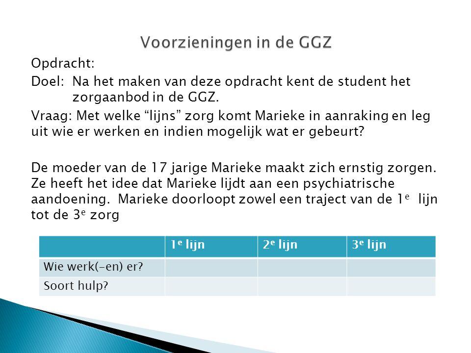 """Opdracht: Doel:Na het maken van deze opdracht kent de student het zorgaanbod in de GGZ. Vraag: Met welke """"lijns"""" zorg komt Marieke in aanraking en leg"""