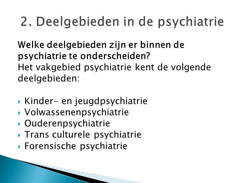 Welke deelgebieden zijn er binnen de psychiatrie te onderscheiden? Het vakgebied psychiatrie kent de volgende deelgebieden:  Kinder- en jeugdpsychiat