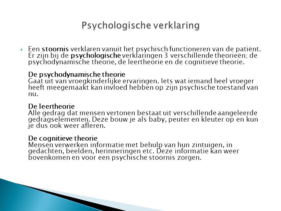  Een stoornis verklaren vanuit het psychisch functioneren van de patiënt. Er zijn bij de psychologische verklaringen 3 verschillende theorieën; de ps