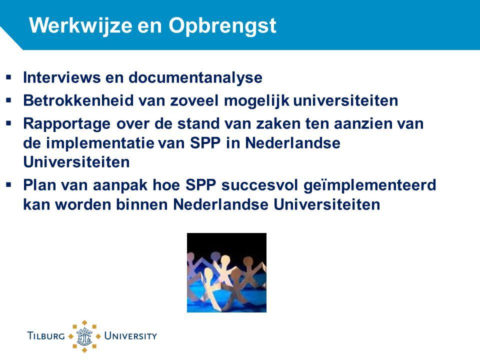 Werkwijze en Opbrengst  Interviews en documentanalyse  Betrokkenheid van zoveel mogelijk universiteiten  Rapportage over de stand van zaken ten aanzien van de implementatie van SPP in Nederlandse Universiteiten  Plan van aanpak hoe SPP succesvol geïmplementeerd kan worden binnen Nederlandse Universiteiten
