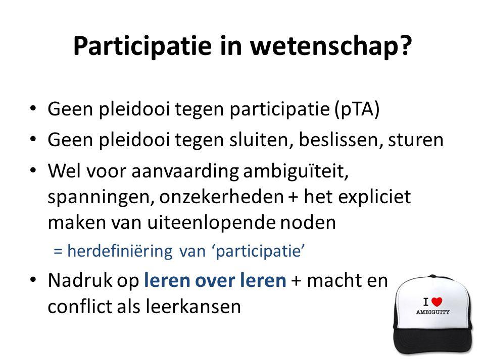Participatie in wetenschap? • Geen pleidooi tegen participatie (pTA) • Geen pleidooi tegen sluiten, beslissen, sturen • Wel voor aanvaarding ambiguïte