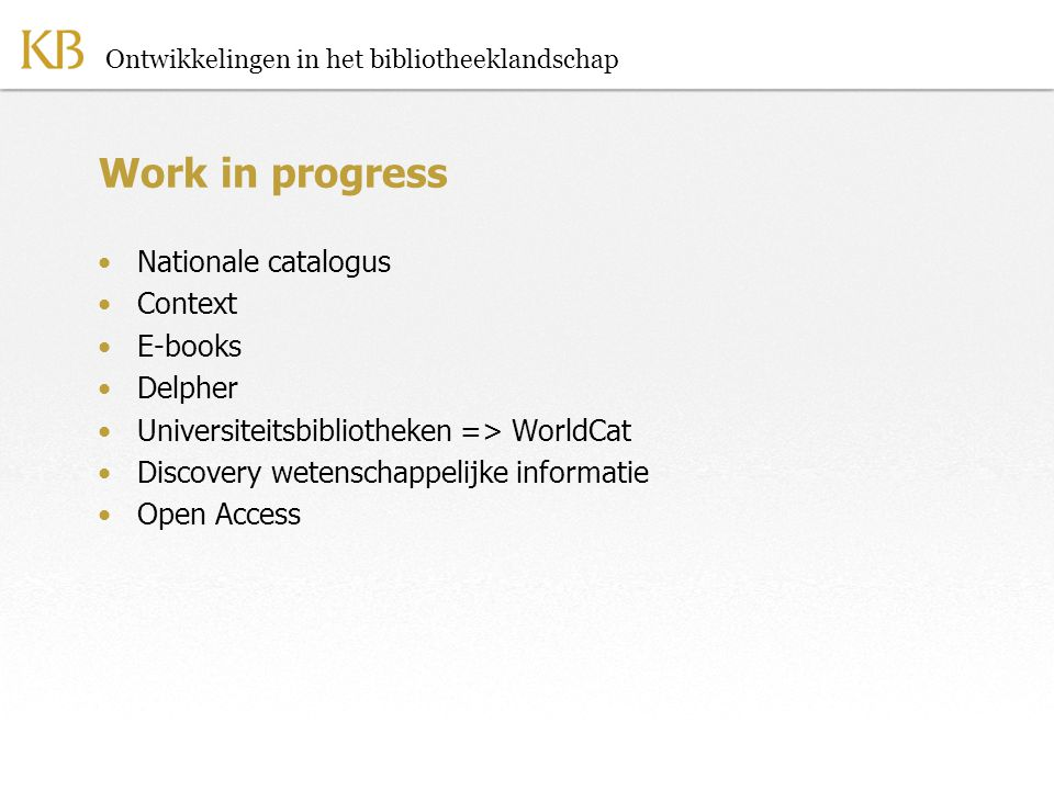 Ontwikkelingen in het bibliotheeklandschap Work in progress •Nationale catalogus •Context •E-books •Delpher •Universiteitsbibliotheken => WorldCat •Di
