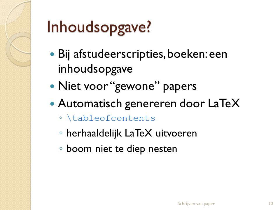 """Inhoudsopgave?  Bij afstudeerscripties, boeken: een inhoudsopgave  Niet voor """"gewone"""" papers  Automatisch genereren door LaTeX ◦ \tableofcontents ◦"""