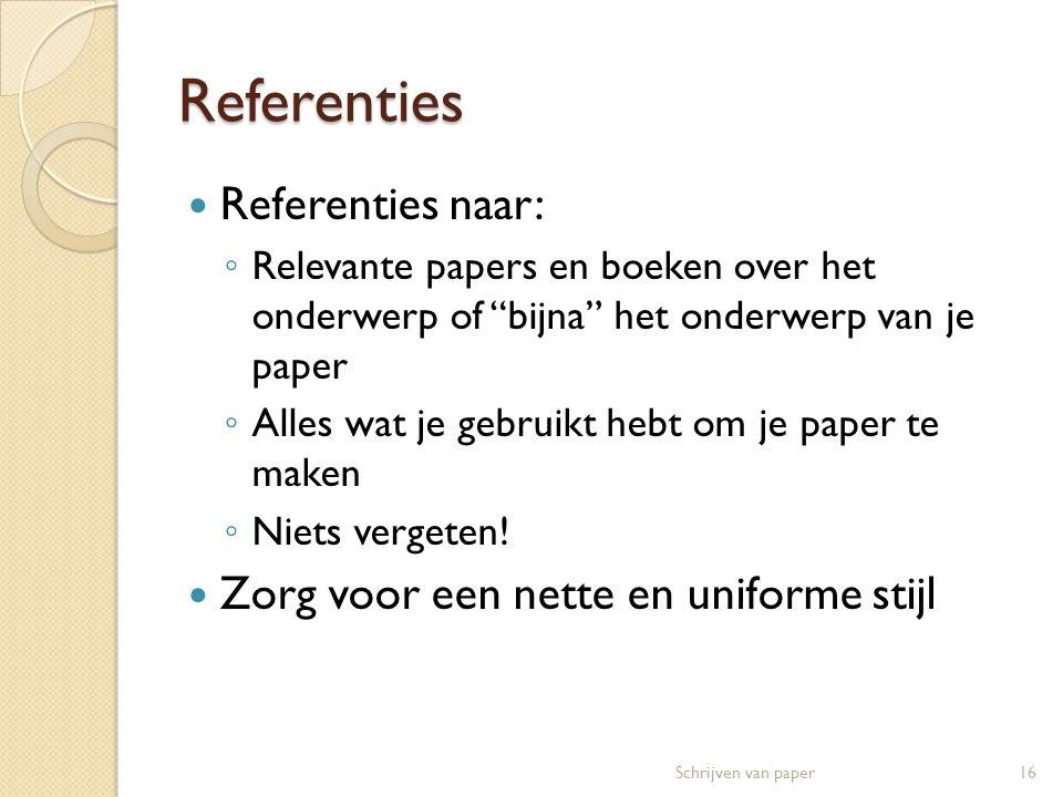 Referenties  Referenties naar: ◦ Relevante papers en boeken over het onderwerp of bijna het onderwerp van je paper ◦ Alles wat je gebruikt hebt om je paper te maken ◦ Niets vergeten.