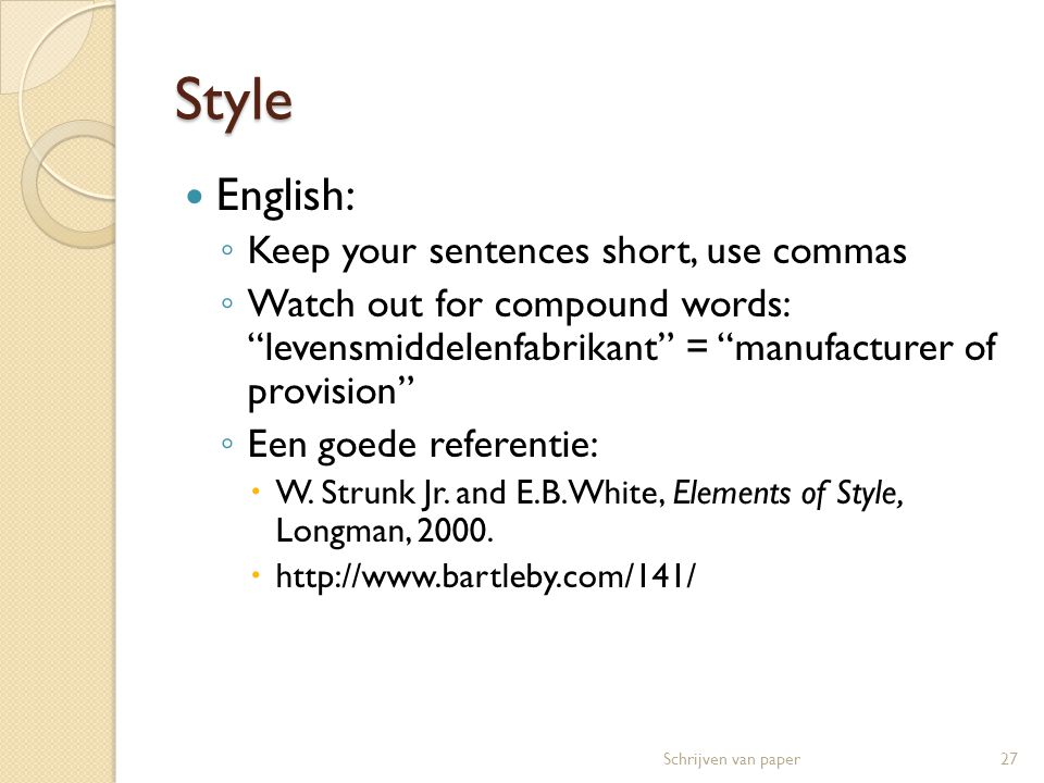 Style  English: ◦ Keep your sentences short, use commas ◦ Watch out for compound words: levensmiddelenfabrikant = manufacturer of provision ◦ Een goede referentie:  W.