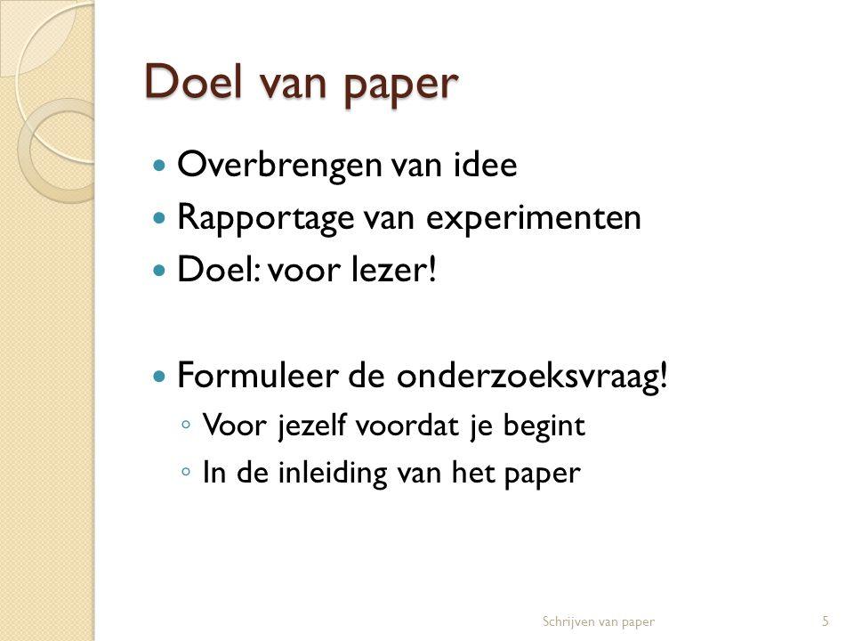 Doel van paper  Overbrengen van idee  Rapportage van experimenten  Doel: voor lezer!  Formuleer de onderzoeksvraag! ◦ Voor jezelf voordat je begin