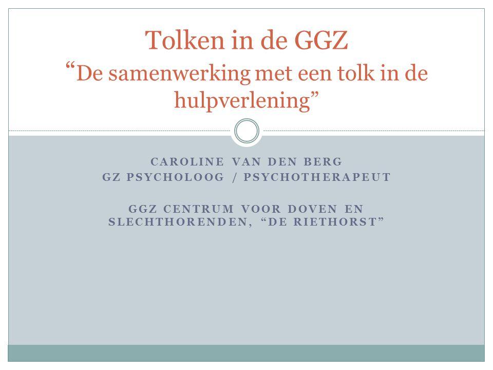 """CAROLINE VAN DEN BERG GZ PSYCHOLOOG / PSYCHOTHERAPEUT GGZ CENTRUM VOOR DOVEN EN SLECHTHORENDEN, """"DE RIETHORST"""" Tolken in de GGZ """" De samenwerking met"""