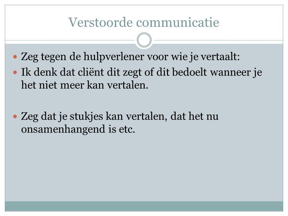 Verstoorde communicatie  Zeg tegen de hulpverlener voor wie je vertaalt:  Ik denk dat cliënt dit zegt of dit bedoelt wanneer je het niet meer kan ve