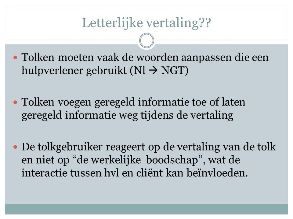 Letterlijke vertaling??  Tolken moeten vaak de woorden aanpassen die een hulpverlener gebruikt (Nl  NGT)  Tolken voegen geregeld informatie toe of