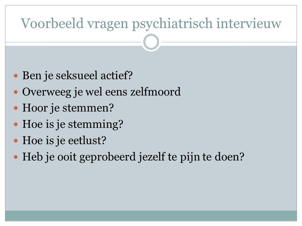 Voorbeeld vragen psychiatrisch intervieuw  Ben je seksueel actief?  Overweeg je wel eens zelfmoord  Hoor je stemmen?  Hoe is je stemming?  Hoe is