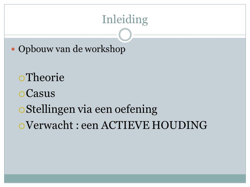 Inleiding  Opbouw van de workshop  Theorie  Casus  Stellingen via een oefening  Verwacht : een ACTIEVE HOUDING