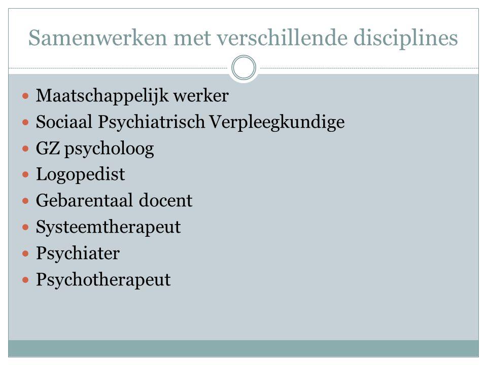 Samenwerken met verschillende disciplines  Maatschappelijk werker  Sociaal Psychiatrisch Verpleegkundige  GZ psycholoog  Logopedist  Gebarentaal