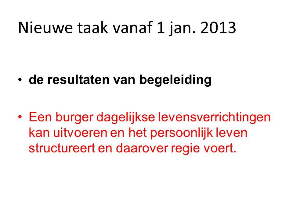 Nieuwe taak vanaf 1 jan. 2013 •de resultaten van begeleiding •Een burger dagelijkse levensverrichtingen kan uitvoeren en het persoonlijk leven structu
