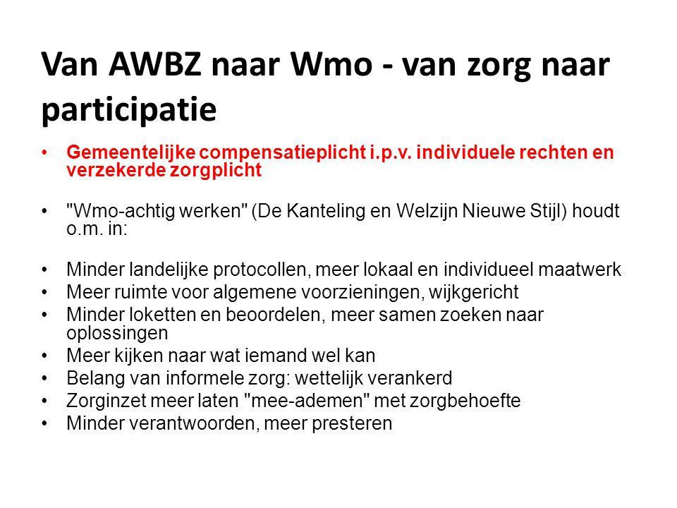 Van AWBZ naar Wmo - van zorg naar participatie •Gemeentelijke compensatieplicht i.p.v. individuele rechten en verzekerde zorgplicht •